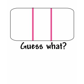 Guess What- Pregnancy Test shirt